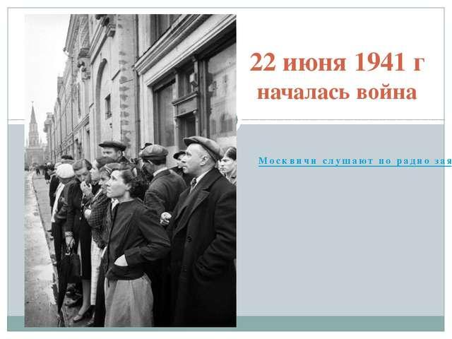 Москвичи слушают по радио заявление Советского правительства о вероломном на...