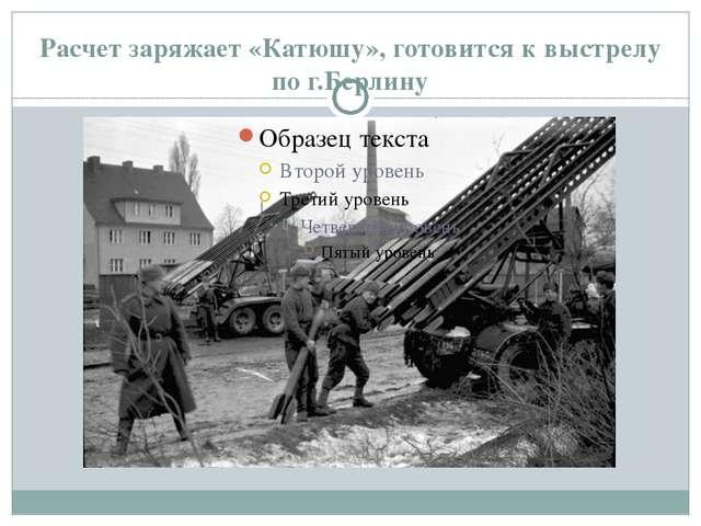 Расчет заряжает «Катюшу», готовится к выстрелу по г.Берлину