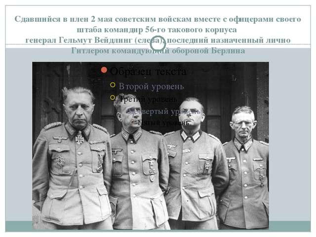 Сдавшийся в плен 2 мая советским войскам вместе с офицерами своего штаба кома...