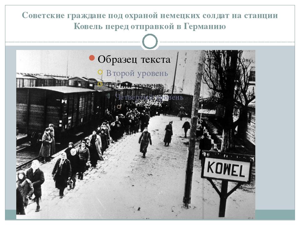 Советские граждане под охраной немецких солдат на станции Ковель перед отправ...