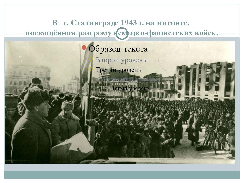 В г. Сталинграде 1943 г. на митинге, посвящённом разгрому немецко-фашистских...
