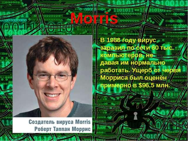 Morris В 1988 году вирус заразил по сети 60 тыс. компьютеров, не даваяим нор...
