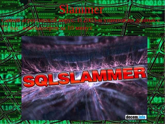 Slammer Самый агрессивный вирус. В 2003-м уничтожил данные с 75 тыс. компьюте...