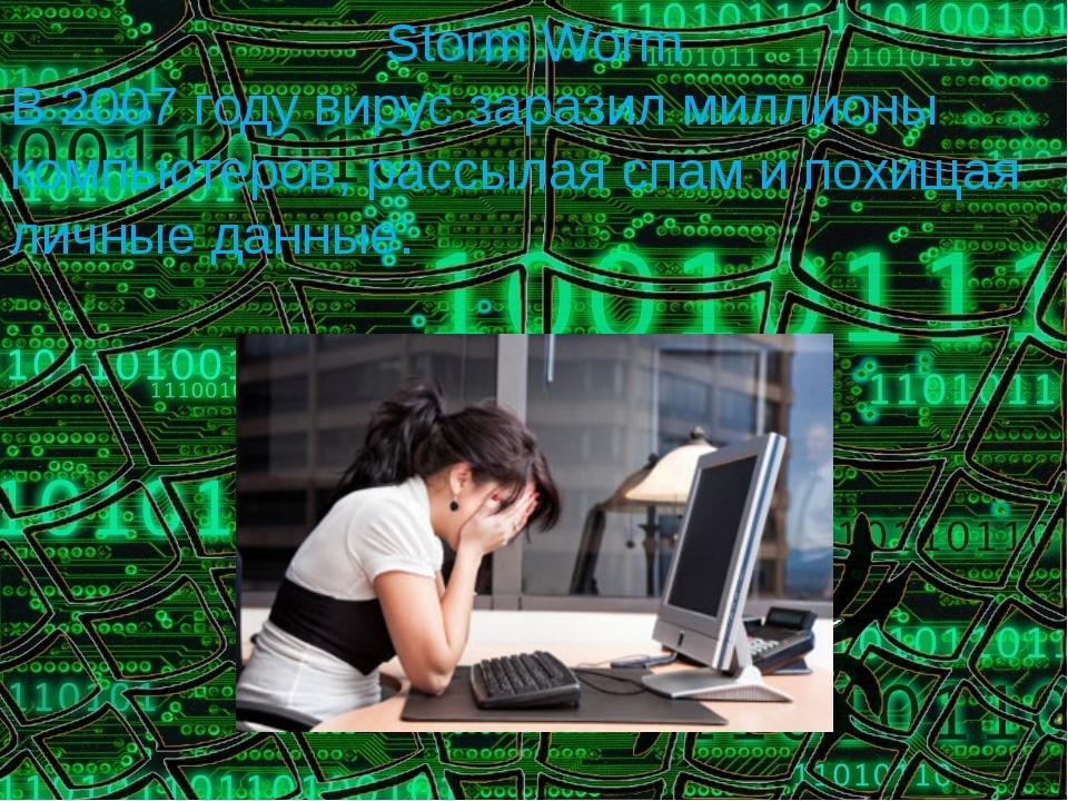 Storm Worm В 2007 году вирус заразил миллионы компьютеров, рассылая спам и по...