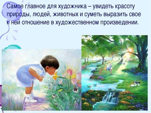Самое главное для художника – увидеть красоту природы, людей, животных и суме...