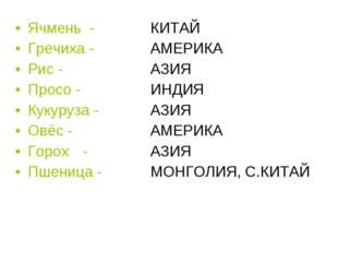 Ячмень - КИТАЙ Гречиха - АМЕРИКА  Рис -  АЗИЯ  Просо - ИНДИЯ Кук