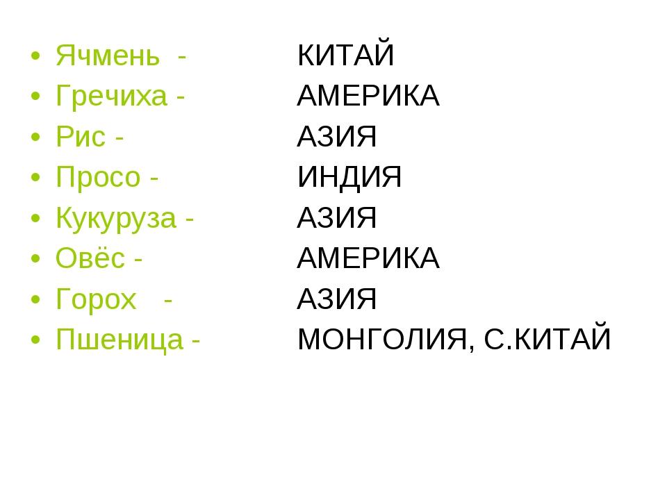 Ячмень - КИТАЙ Гречиха - АМЕРИКА  Рис -  АЗИЯ  Просо - ИНДИЯ Кук...