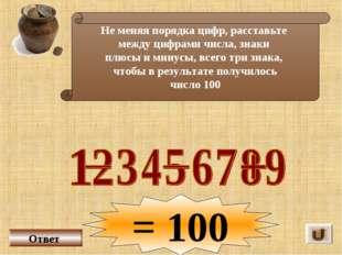 Не меняя порядка цифр, расставьте между цифрами числа, знаки плюсы и минусы,