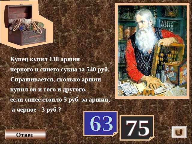 Купец купил 138 аршин черного и синего сукна за 540 руб. Спрашивается, скольк...