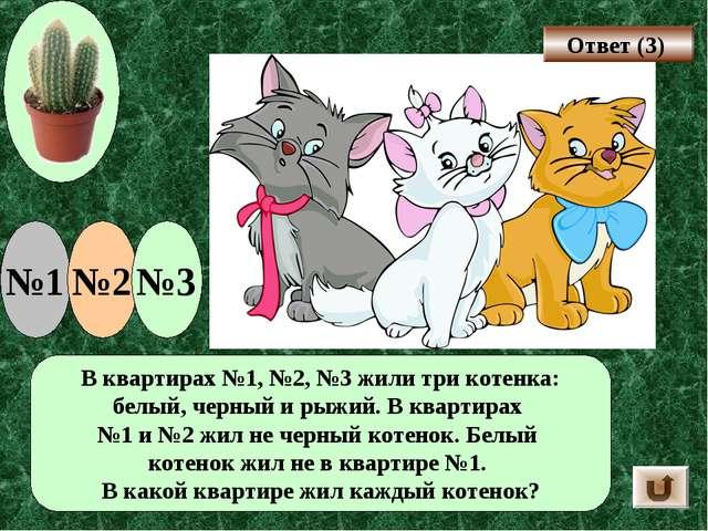 В квартирах №1, №2, №3 жили три котенка: белый, черный и рыжий. В квартирах №...