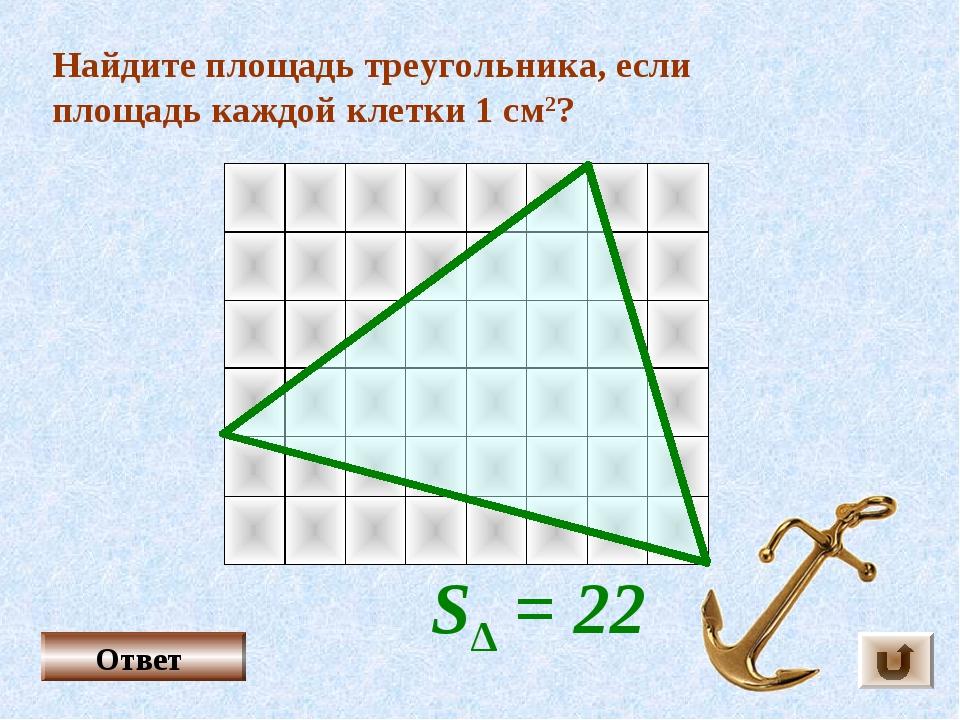 Найдите площадь треугольника, если площадь каждой клетки 1 см2? Ответ S∆ = 22