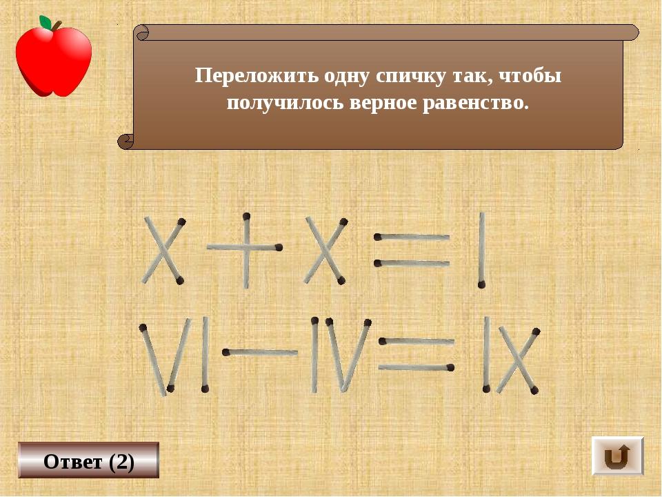 Ответ (2) Переложить одну спичку так, чтобы получилось верное равенство.