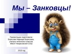 Мы – Занковцы! 2015 год Презентацию подготовила Борисова Надежда Борисовна, у