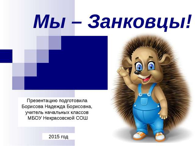Мы – Занковцы! 2015 год Презентацию подготовила Борисова Надежда Борисовна, у...