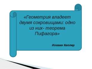 «Геометрия владеет двумя сокровищами: одно из них- теорема Пифагора» Иоганн К