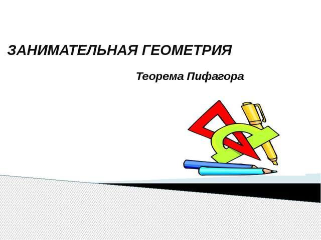 ЗАНИМАТЕЛЬНАЯ ГЕОМЕТРИЯ Теорема Пифагора