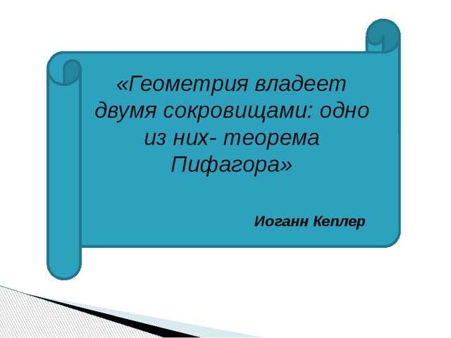 «Геометрия владеет двумя сокровищами: одно из них- теорема Пифагора» Иоганн К...