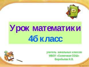 Урок математики 4б класс учитель начальных классов МБОУ «Солнечная СОШ» Воро