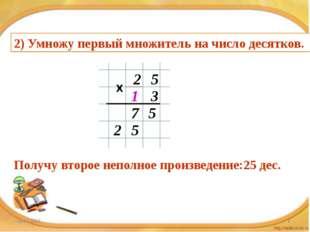 2) Умножу первый множитель на число десятков. 2 5 1 3 5 7 5 2 Получу второе н