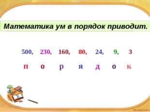 Математика ум в … приводит. 500, 230, 160, 80, 24, 9, 3 п о р я д о к Математ