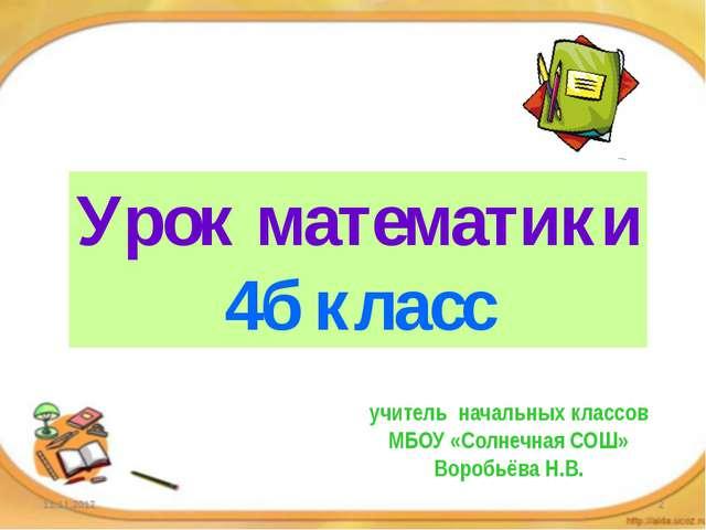 Урок математики 4б класс учитель начальных классов МБОУ «Солнечная СОШ» Воро...