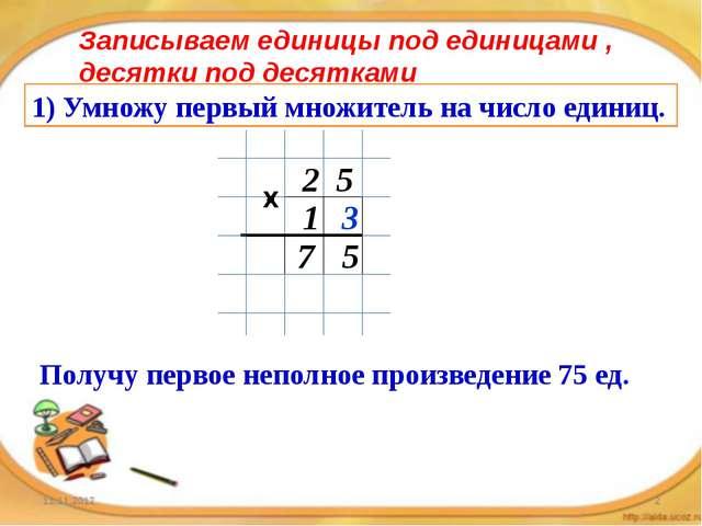 1) Умножу первый множитель на число единиц. 2 5 1 3 5 7 Получу первое неполно...