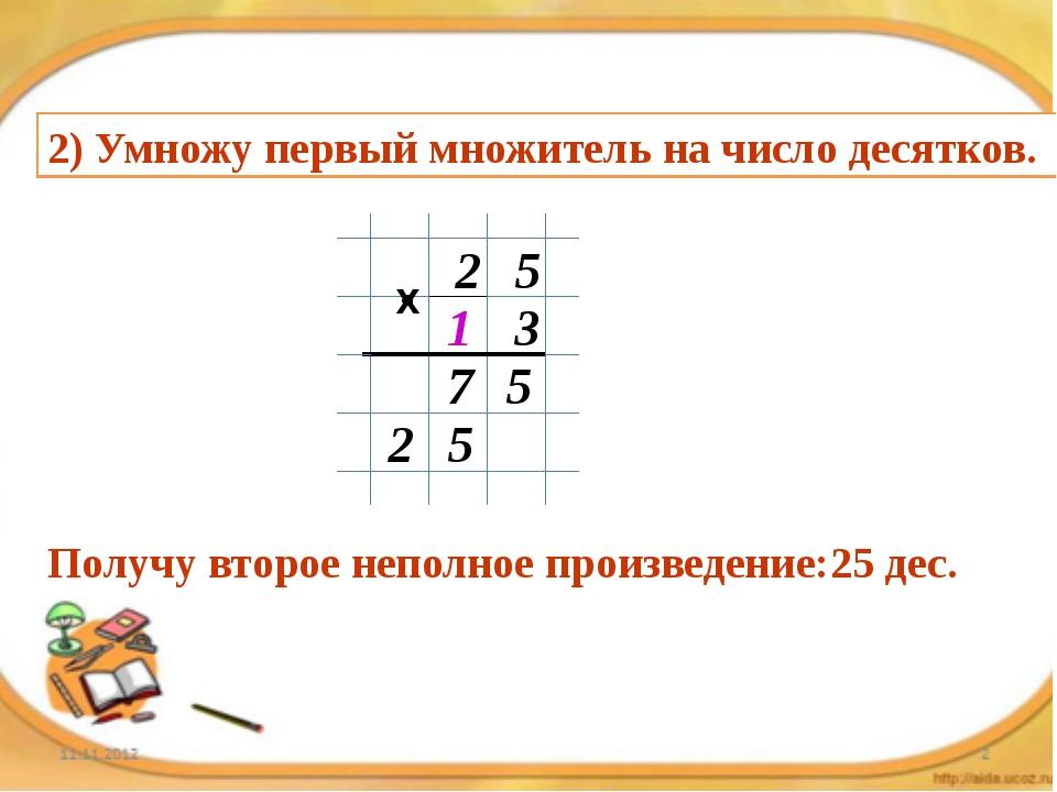 2) Умножу первый множитель на число десятков. 2 5 1 3 5 7 5 2 Получу второе н...