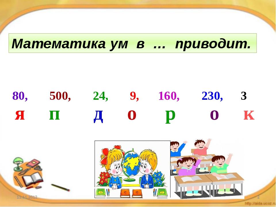 Математика ум в … приводит. 80, 500, 24, 9, 160, 230, 3 я п д о р о к