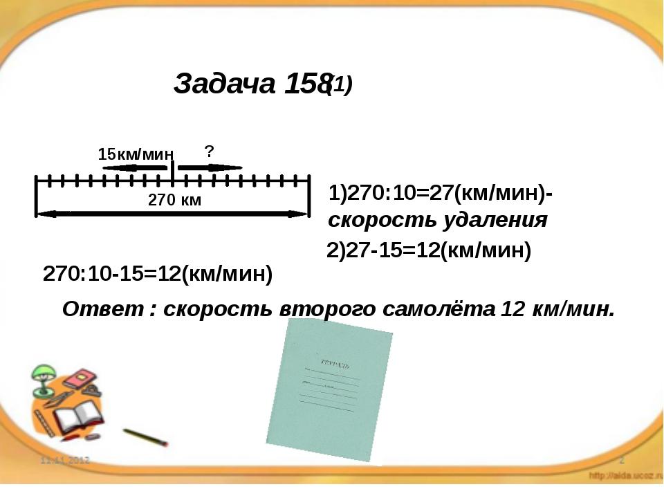 Задача 158 15км/мин ? 270 км 1)270:10=27(км/мин)-скорость удаления 2)27-15=12...