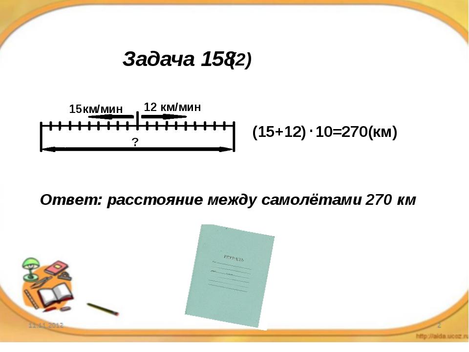 Задача 158 15км/мин 12 км/мин ? (15+12) 10=270(км) Ответ: расстояние между са...