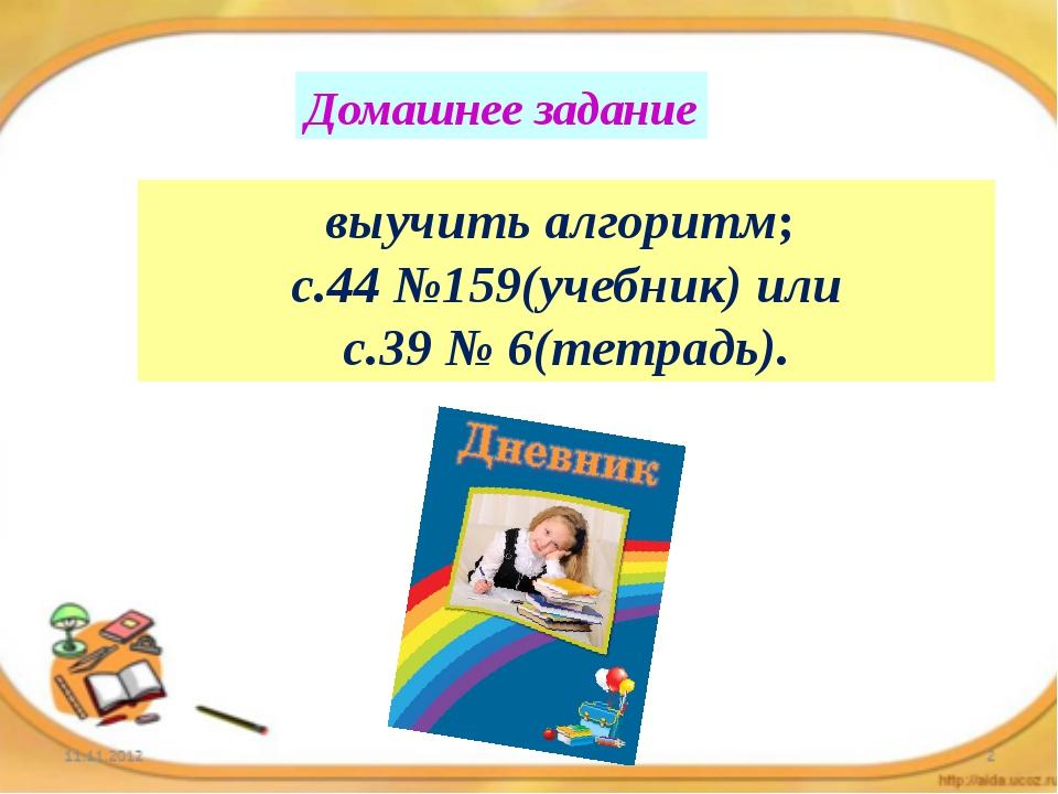 Домашнее задание выучить алгоритм; с.44 №159(учебник) или с.39 № 6(тетрадь).