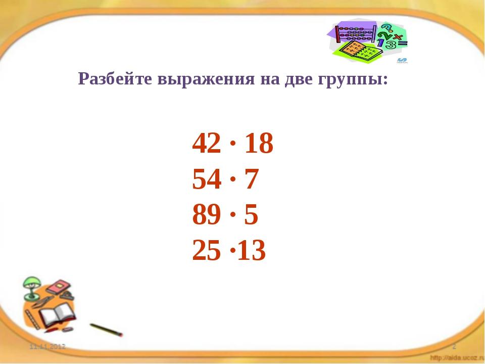 Разбейте выражения на две группы: 42 · 18 54 · 7 89 · 5 25 ·13