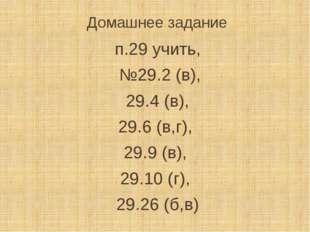 Домашнее задание п.29 учить, №29.2 (в), 29.4 (в), 29.6 (в,г), 29.9 (в), 29.10