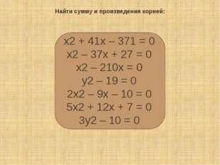 Найти сумму и произведения корней: х2+ 41х– 371 = 0 х2– 37х+ 27 = 0 х2–