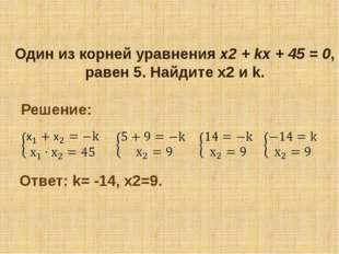 Один из корней уравнения х2+kx+45= 0, равен 5. Найдите х2 и k. Решение: