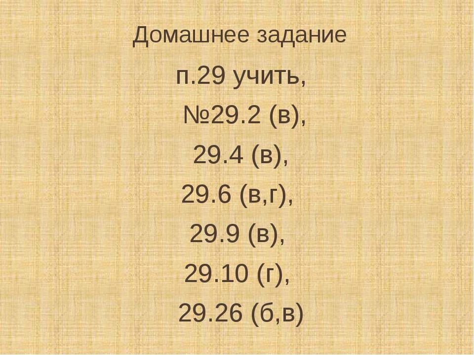Домашнее задание п.29 учить, №29.2 (в), 29.4 (в), 29.6 (в,г), 29.9 (в), 29.10...