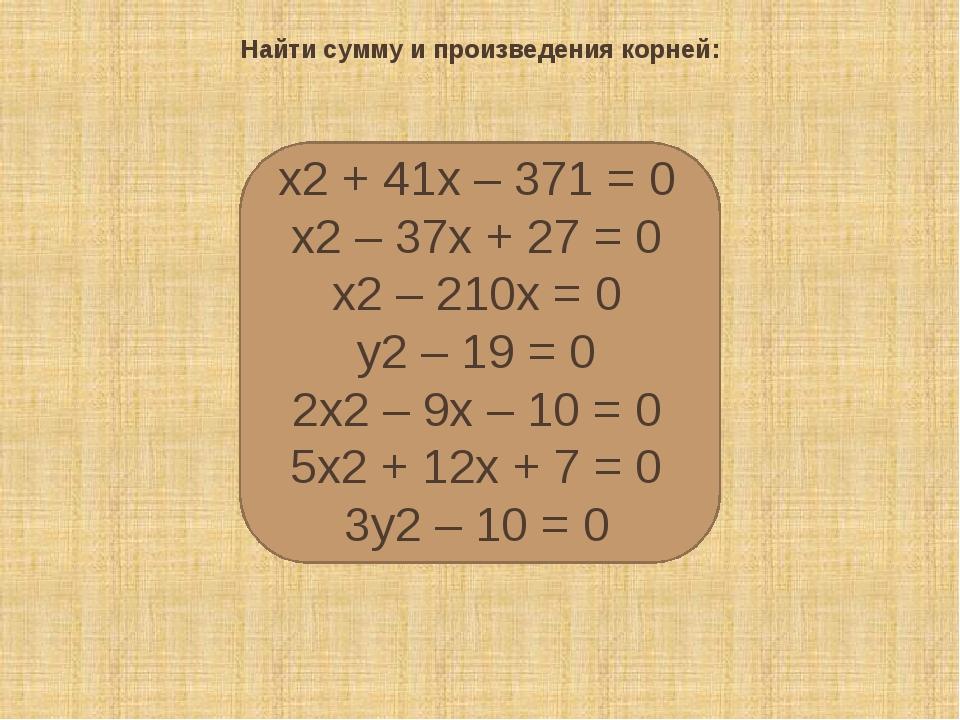 Найти сумму и произведения корней: х2+ 41х– 371 = 0 х2– 37х+ 27 = 0 х2–...