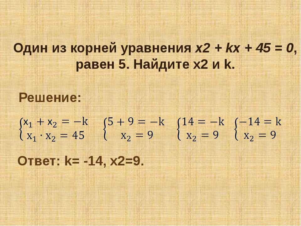 Один из корней уравнения х2+kx+45= 0, равен 5. Найдите х2 и k. Решение:...