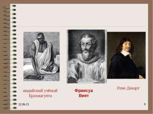 * * индийский учёный Брахмагупта Франсуа Виет Рене Декарт