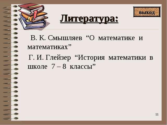 """* Литература: В. К. Смышляев """"О математике и математиках"""" Г. И. Глейзер """"Исто..."""