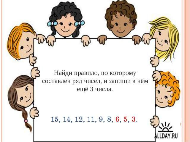 Найди правило, по которому составлен ряд чисел, и запиши в нём ещё 3 числа....