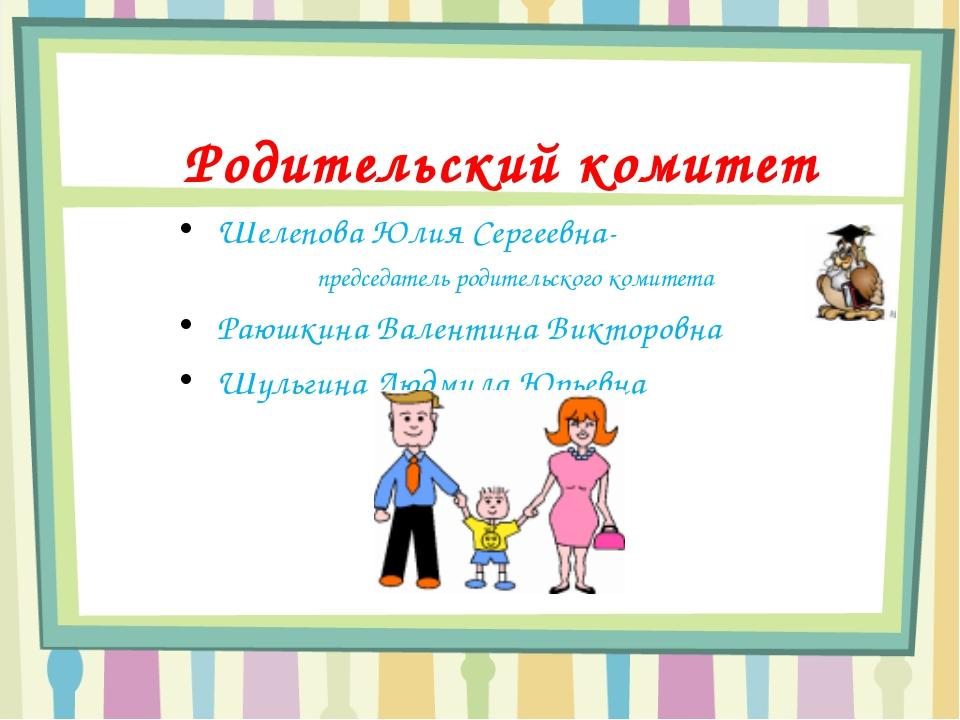 Родительский комитет Шелепова Юлия Сергеевна- председатель родительского ком...