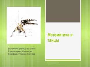 Математика и танцы Выполнили: ученицы 9Б класса Галкина Ирина, Шевлякова Екат