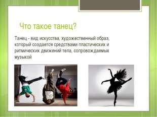 Что такое танец? Танец - вид искусства, художественный образ, который создает