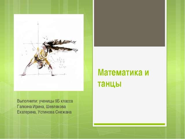 Математика и танцы Выполнили: ученицы 9Б класса Галкина Ирина, Шевлякова Екат...