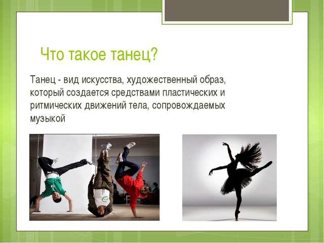 Что такое танец? Танец - вид искусства, художественный образ, который создает...