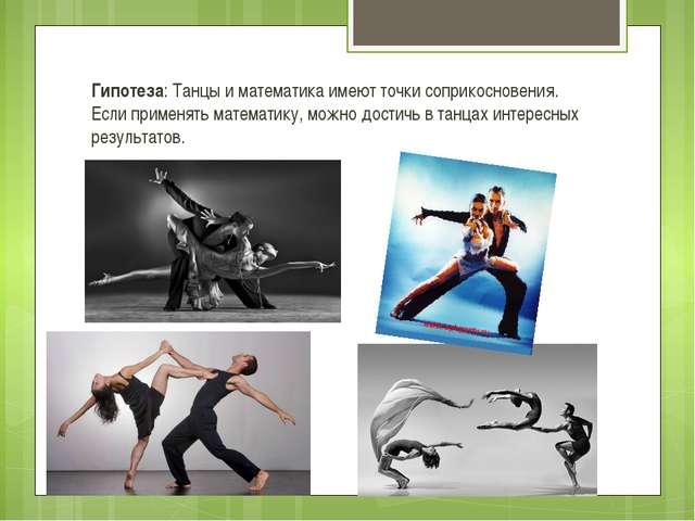 Гипотеза: Танцы и математика имеют точки соприкосновения. Если применять мате...