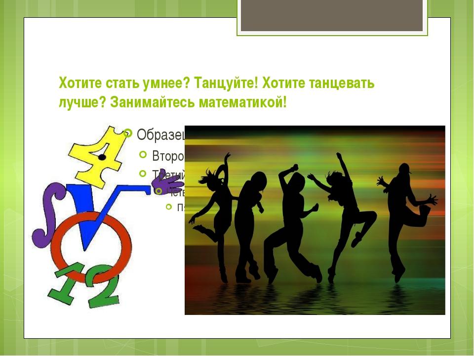 Хотите стать умнее? Танцуйте! Хотите танцевать лучше? Занимайтесь математикой!