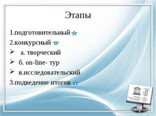Этапы 1.подготовительный 2.конкурсный а. творческий б. on-line- тур в.исследо