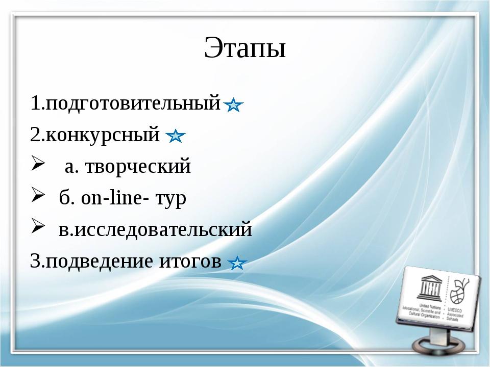 Этапы 1.подготовительный 2.конкурсный а. творческий б. on-line- тур в.исследо...